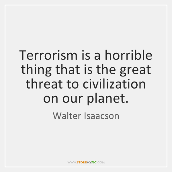 Terrorism is a horrible thing that is the great threat to civilization ...