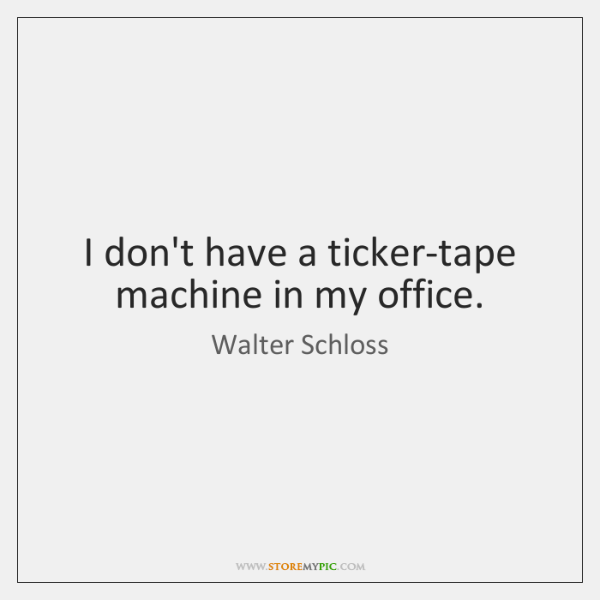 I don't have a ticker-tape machine in my office.