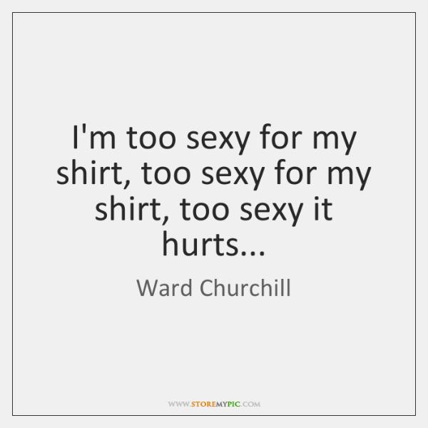 I'm too sexy for my shirt, too sexy for my shirt, too ...