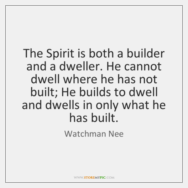 The Spirit is both a builder and a dweller. He cannot dwell ...