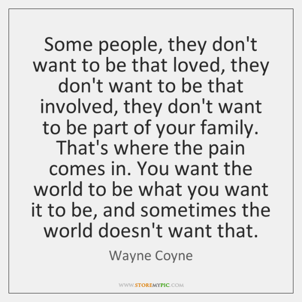 Some people, they don't want to be that loved, they don't want ...