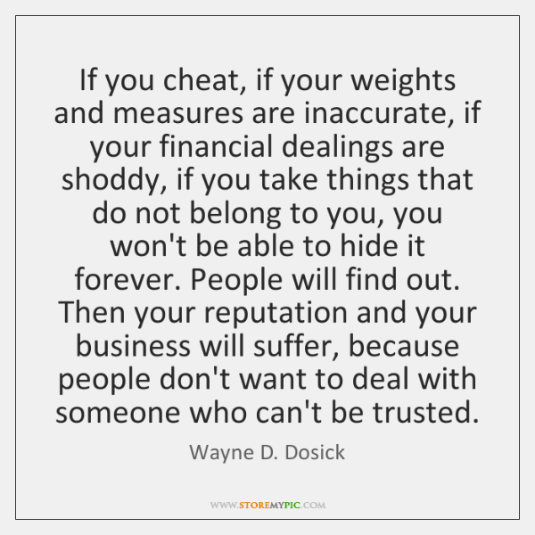 If you cheat, if your weights and measures are inaccurate, if your ...