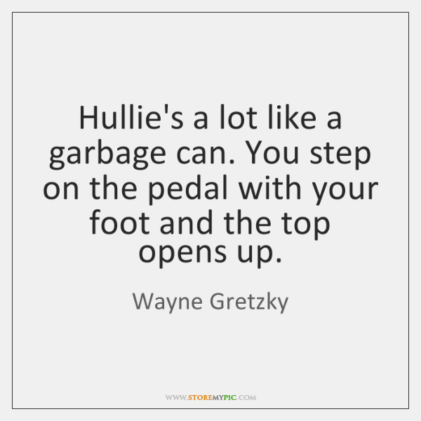 Hullie's a lot like a garbage can. You step on the pedal ...
