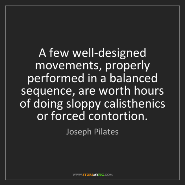 Joseph Pilates: A few well-designed movements, properly performed in...