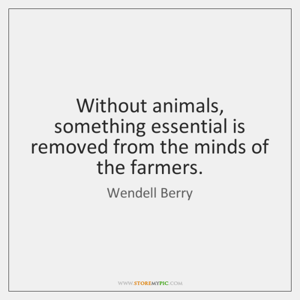 Without animals, something essential is removed from the minds of the farmers.