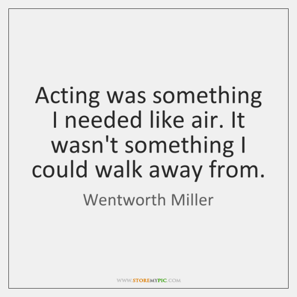 Acting was something I needed like air. It wasn't something I could ...