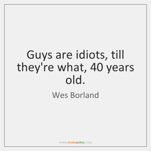 Guys are idiots, till they're what, 40 years old.