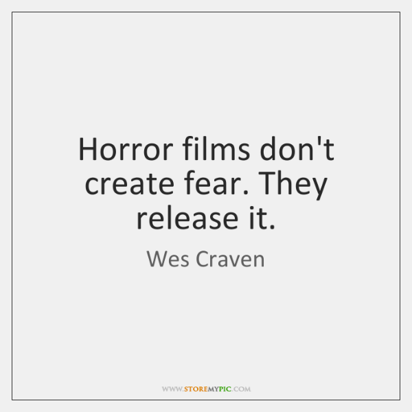 Horror films don't create fear. They release it.