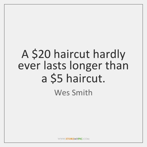 A $20 haircut hardly ever lasts longer than a $5 haircut.