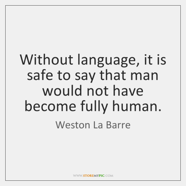 Without language, it is safe to say that man would not have ...