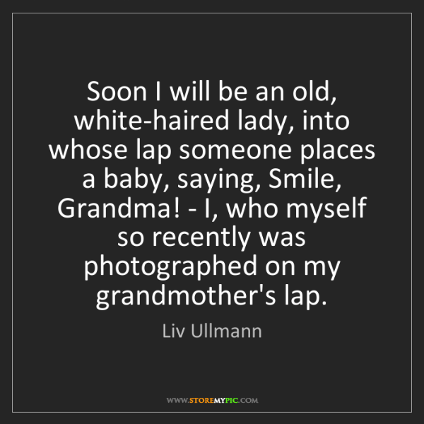 Liv Ullmann: Soon I will be an old, white-haired lady, into whose...
