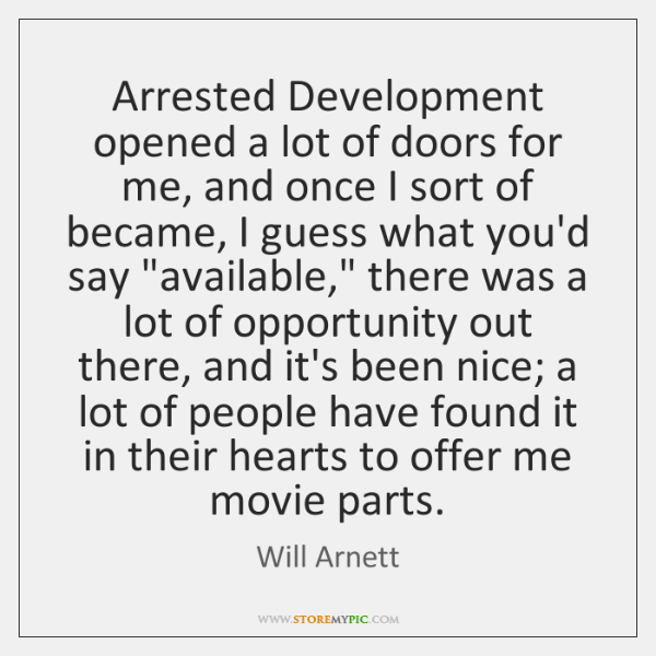 Arrested Development opened a lot of doors for me, and once I ...