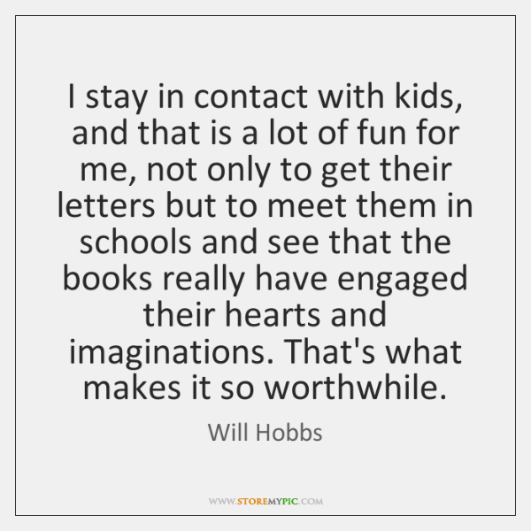 I stay in contact with kids, and that is a lot of ...