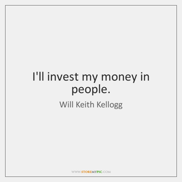 I'll invest my money in people.