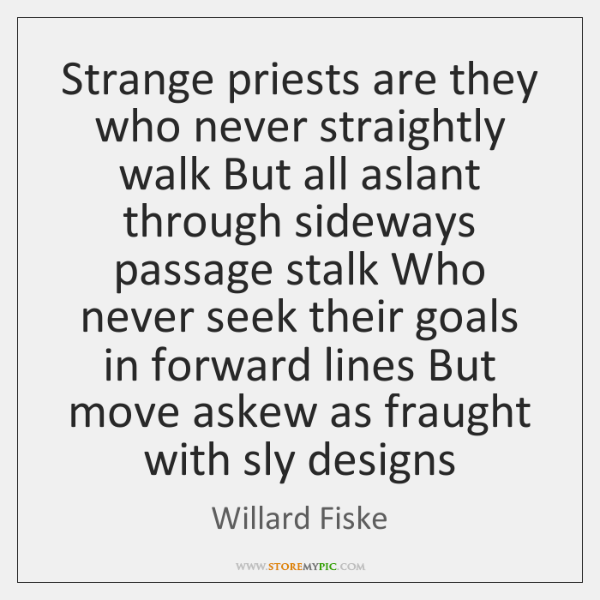 Strange priests are they who never straightly walk But all aslant through ...
