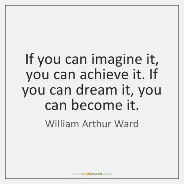 If you can imagine it, you can achieve it. If you can ...