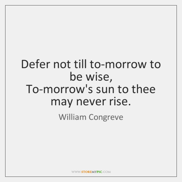 Defer not till to-morrow to be wise,   To-morrow's sun to thee may ...