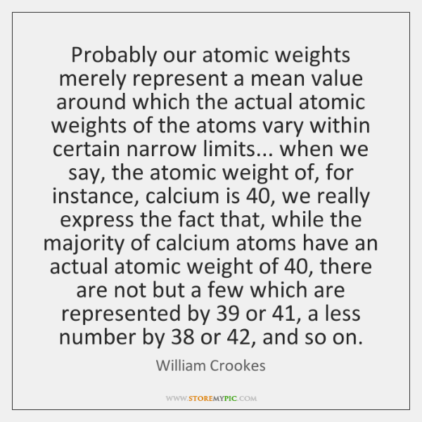 Probably our atomic weights merely represent a mean value around which the ...