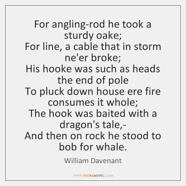 For angling-rod he took a sturdy oake;   For line, a cable that ...