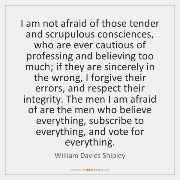 I am not afraid of those tender and scrupulous consciences, who are ...