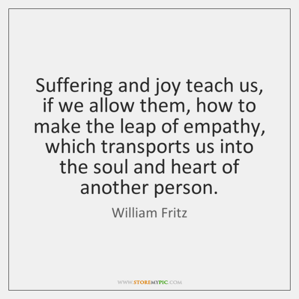 Suffering and joy teach us, if we allow them, how to make ...