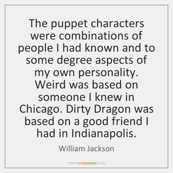 The puppet characters were combinations of people I had known and to ...