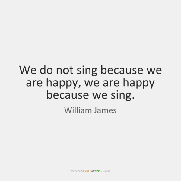 We do not sing because we are happy, we are happy because ...