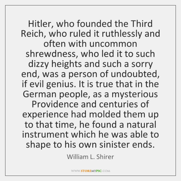 Hitler, who founded the Third Reich, who ruled it ruthlessly and often ...