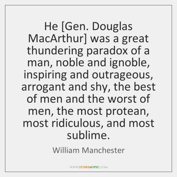 He [Gen. Douglas MacArthur] was a great thundering paradox of a man, ...