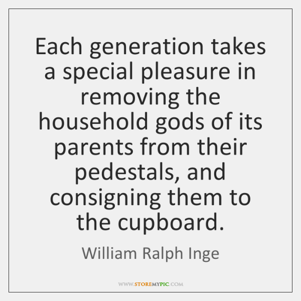 Each generation takes a special pleasure in removing the household gods of ...