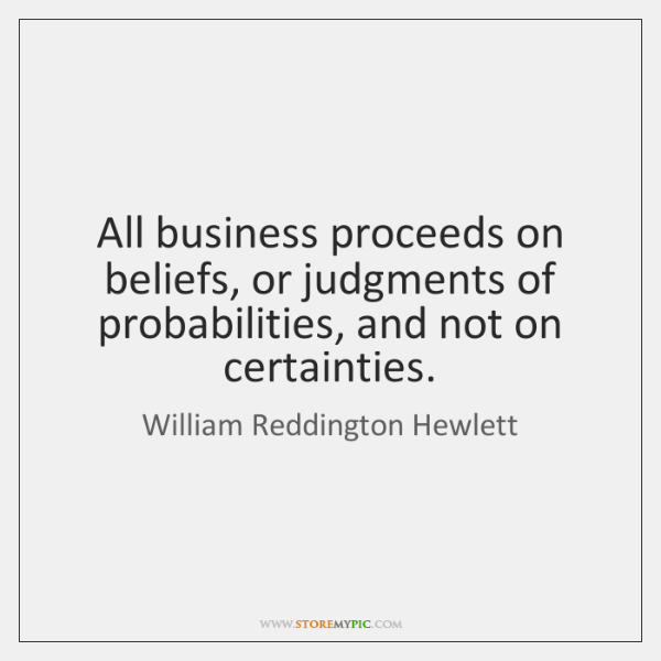 All business proceeds on beliefs, or judgments of probabilities, and not on ...