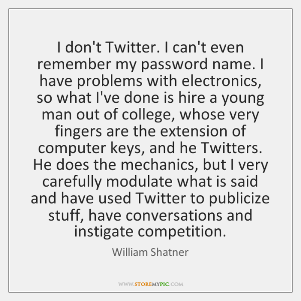 I don't Twitter. I can't even remember my password name. I have ...