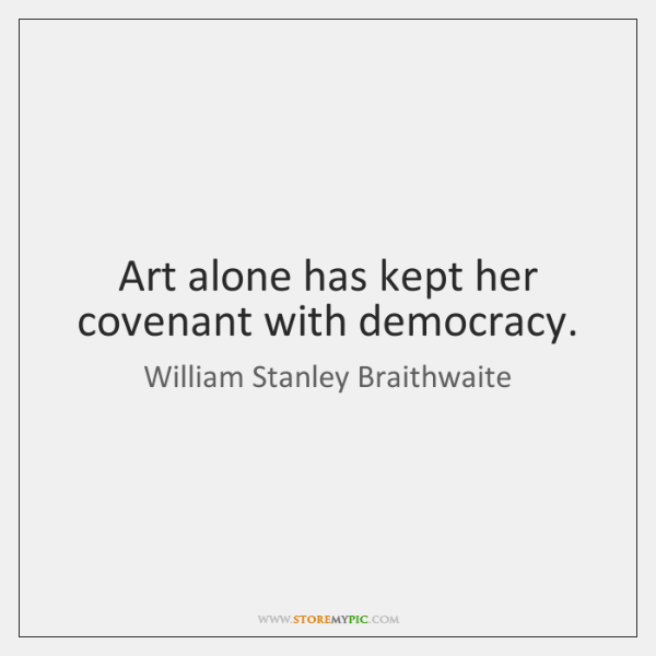 Art alone has kept her covenant with democracy.