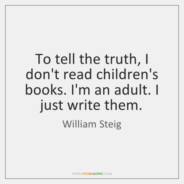 To tell the truth, I don't read children's books. I'm an adult. ...