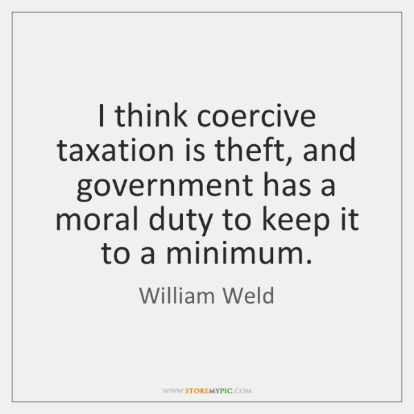 I think coercive taxation is theft, and government has a moral duty ...