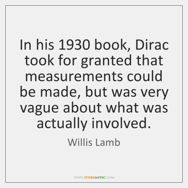 In his 1930 book, Dirac took for granted that measurements could be made, ...