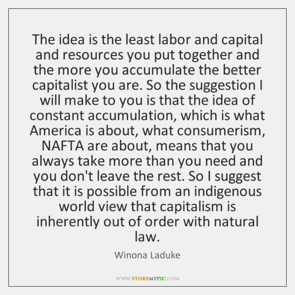 The idea is the least labor and capital and resources you put ...