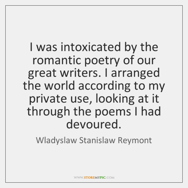 I was intoxicated by the romantic poetry of our great writers. I ...