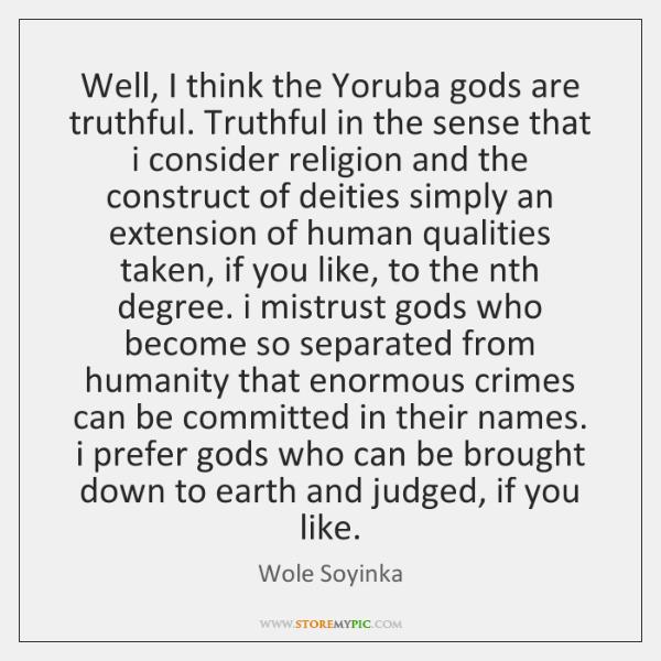 Well, I think the Yoruba gods are truthful. Truthful in the sense ...