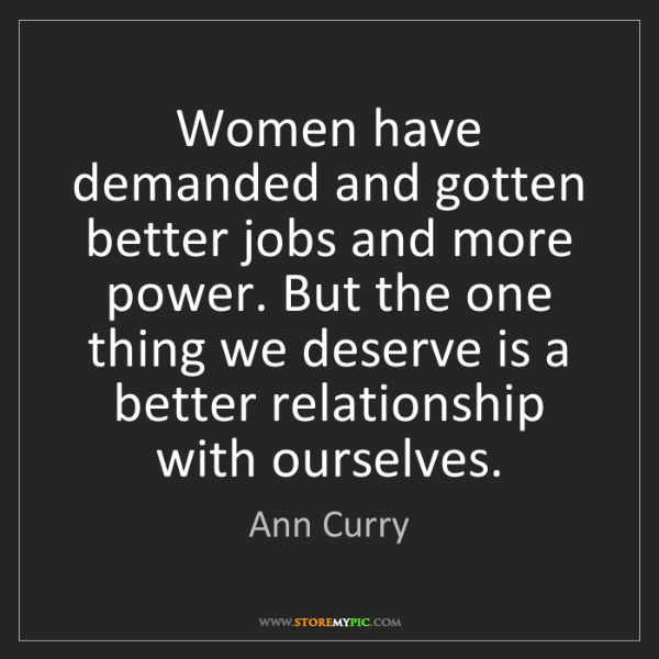 Ann Curry: Women have demanded and gotten better jobs and more power....