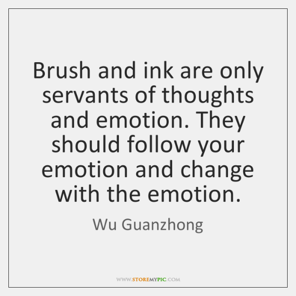Brush and ink are only servants of thoughts and emotion. They should ...