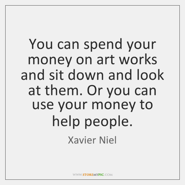 You can spend your money on art works and sit down and ...