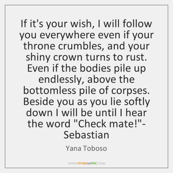 If it's your wish, I will follow you everywhere even if your ...