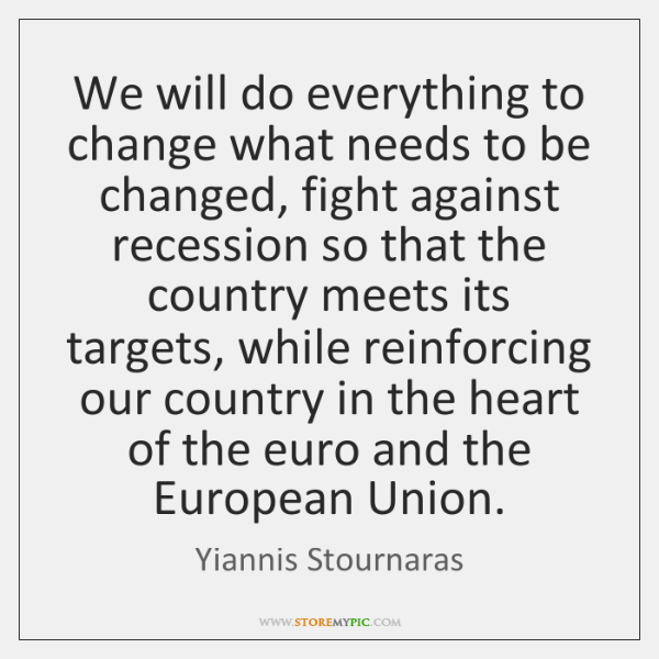 We will do everything to change what needs to be changed, fight ...