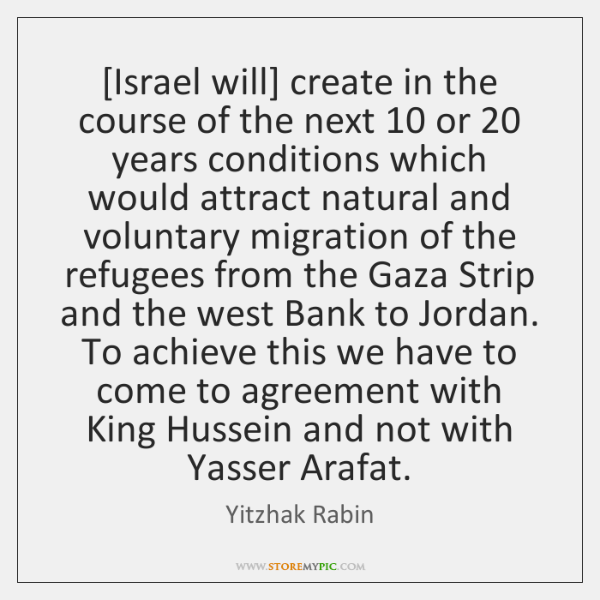 [Israel will] create in the course of the next 10 or 20 years conditions ...