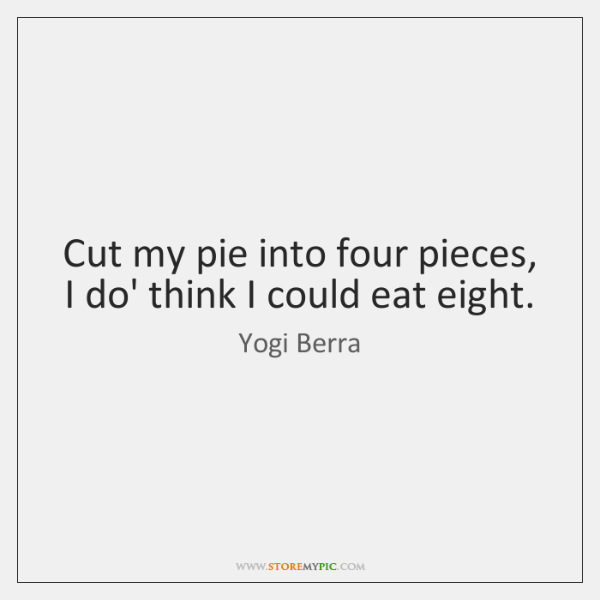 Cut my pie into four pieces, I do' think I could eat ...