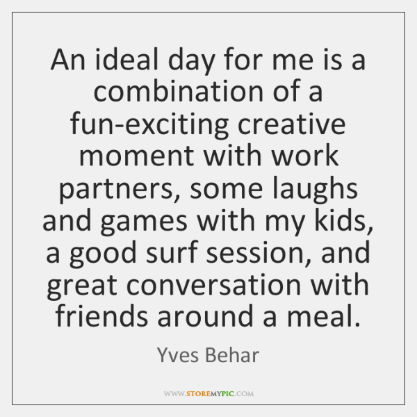 An ideal day for me is a combination of a fun-exciting creative ...