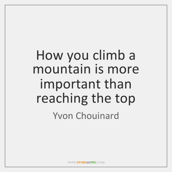 How you climb a mountain is more important than reaching the top