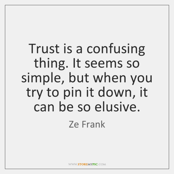 Trust is a confusing thing. It seems so simple, but when you ...