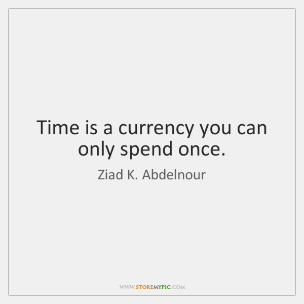 Time is a currency you can only spend once.